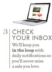 3. Check Your Inbox. We'll keep you in the loop with daily notifications so you'll never miss a sale you love.